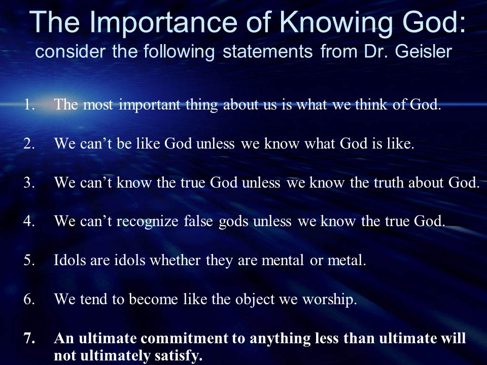 The Importance of Knowing God: consider the following statements from Dr. Geisler