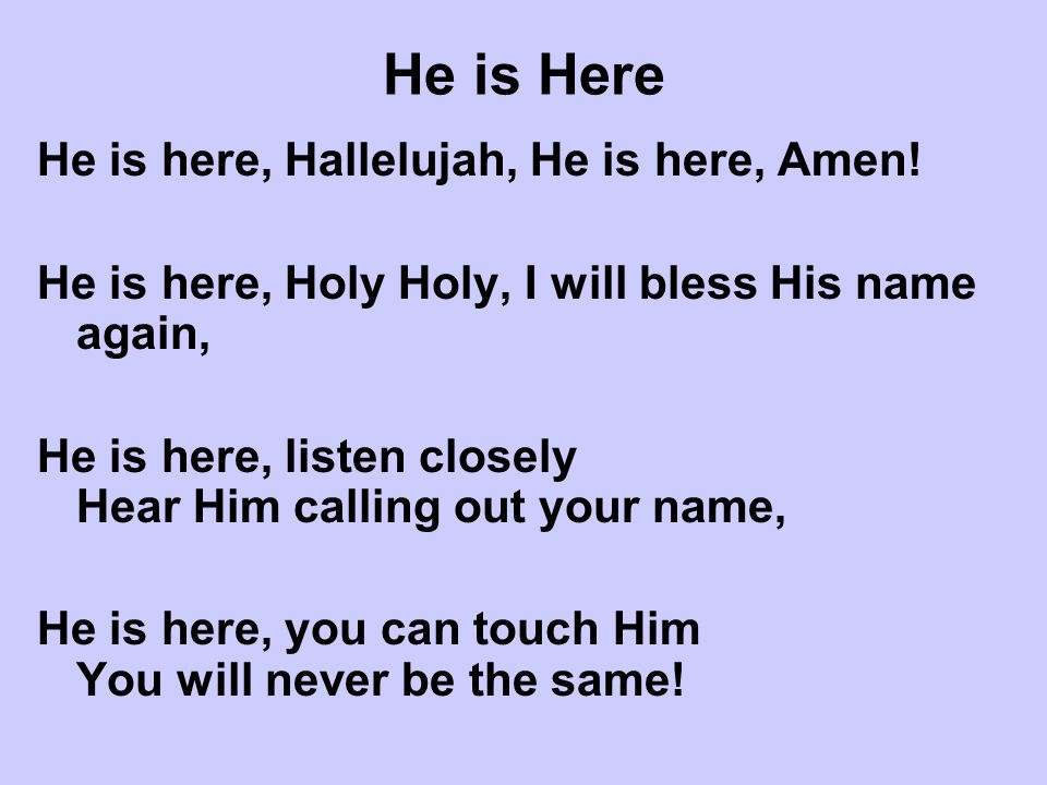 He is Here He is here, Hallelujah, He is here, Amen!