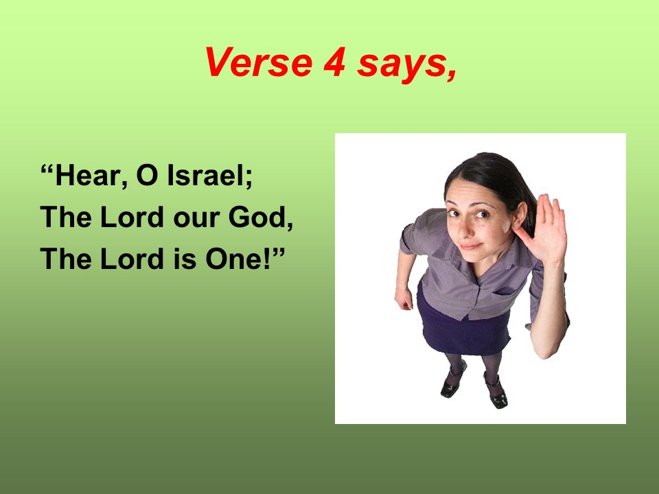 Verse 4 says, Hear, O Israel; The Lord our God, The Lord is One!