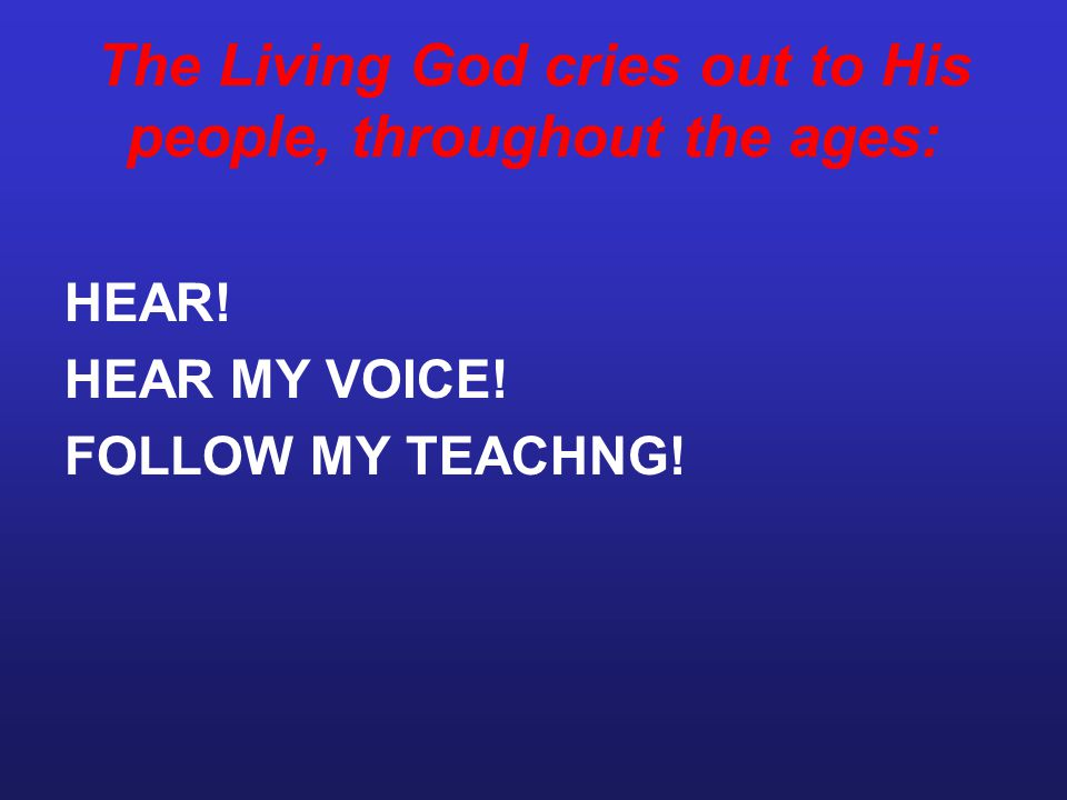 The Living God cries out to His people, throughout the ages: