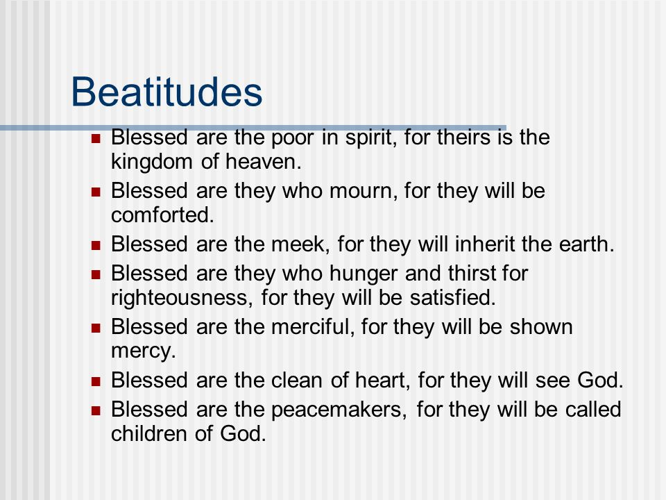 Beatitudes Blessed are the poor in spirit, for theirs is the kingdom of heaven. Blessed are they who mourn, for they will be comforted.