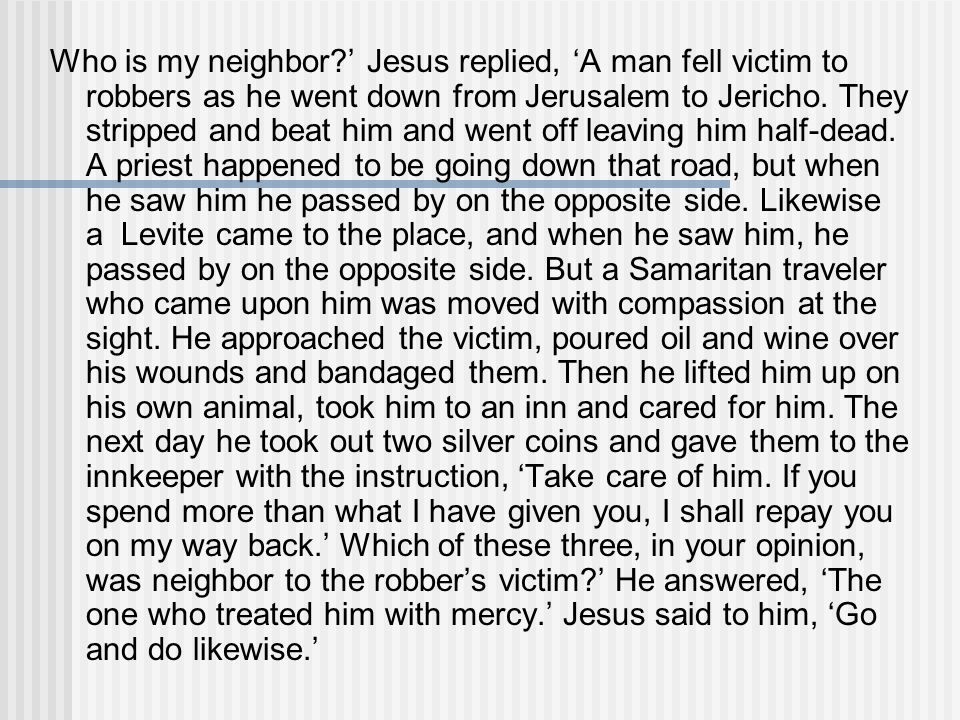Who is my neighbor ' Jesus replied, 'A man fell victim to robbers as he went down from Jerusalem to Jericho.