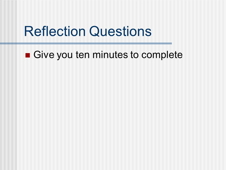 Reflection Questions Give you ten minutes to complete