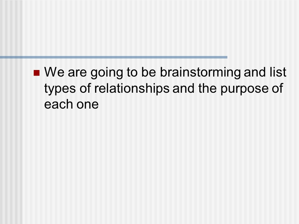 We are going to be brainstorming and list types of relationships and the purpose of each one