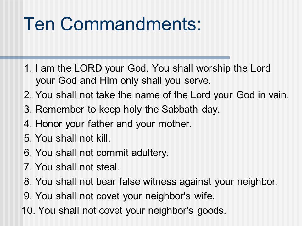Ten Commandments: 1. I am the LORD your God. You shall worship the Lord your God and Him only shall you serve.