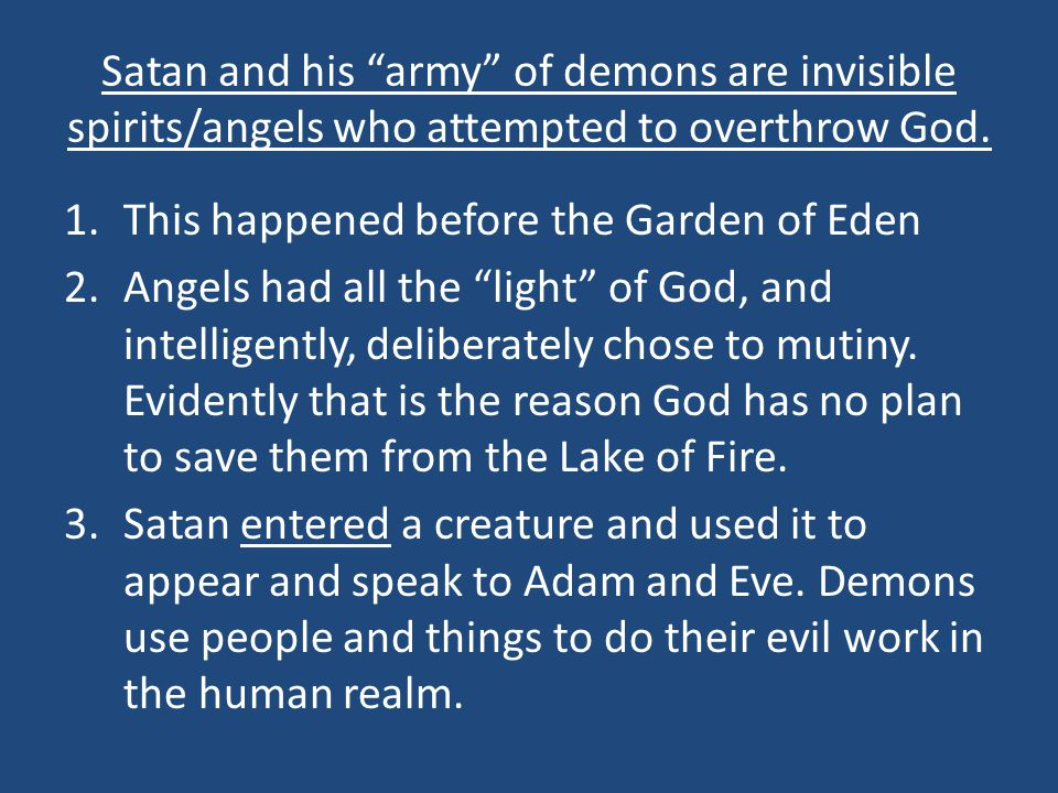 Satan and his army of demons are invisible spirits/angels who attempted to overthrow God.
