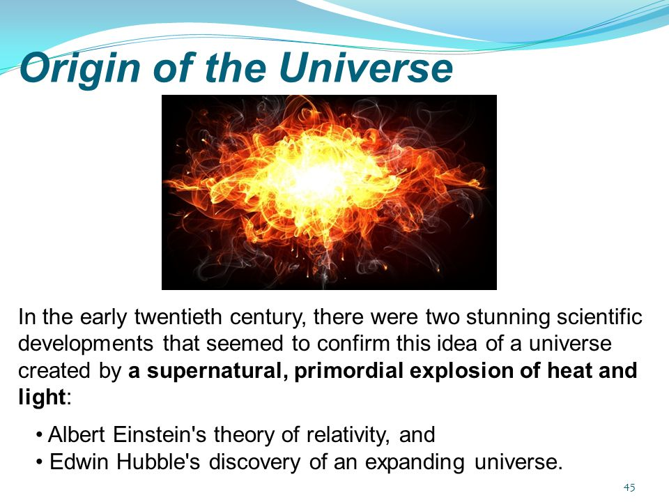 In the early twentieth century, there were two stunning scientific developments that seemed to confirm this idea of a universe created by a supernatural, primordial explosion of heat and light: