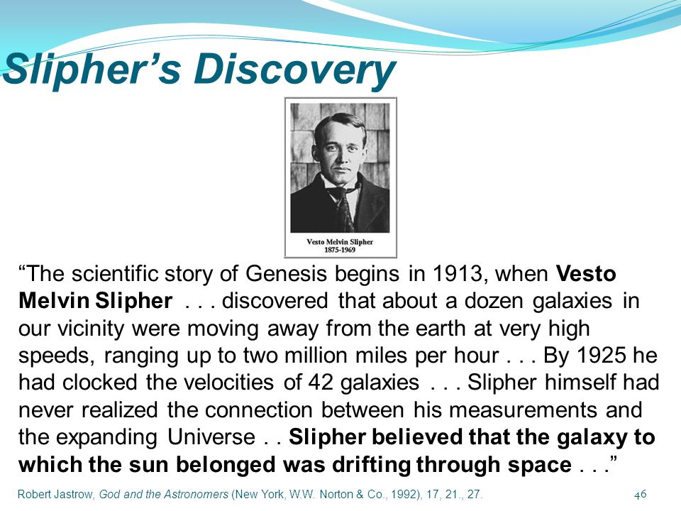 The scientific story of Genesis begins in 1913, when Vesto Melvin Slipher . . . discovered that about a dozen galaxies in our vicinity were moving away from the earth at very high speeds, ranging up to two million miles per hour . . . By 1925 he had clocked the velocities of 42 galaxies . . . Slipher himself had never realized the connection between his measurements and the expanding Universe . . Slipher believed that the galaxy to which the sun belonged was drifting through space . . .