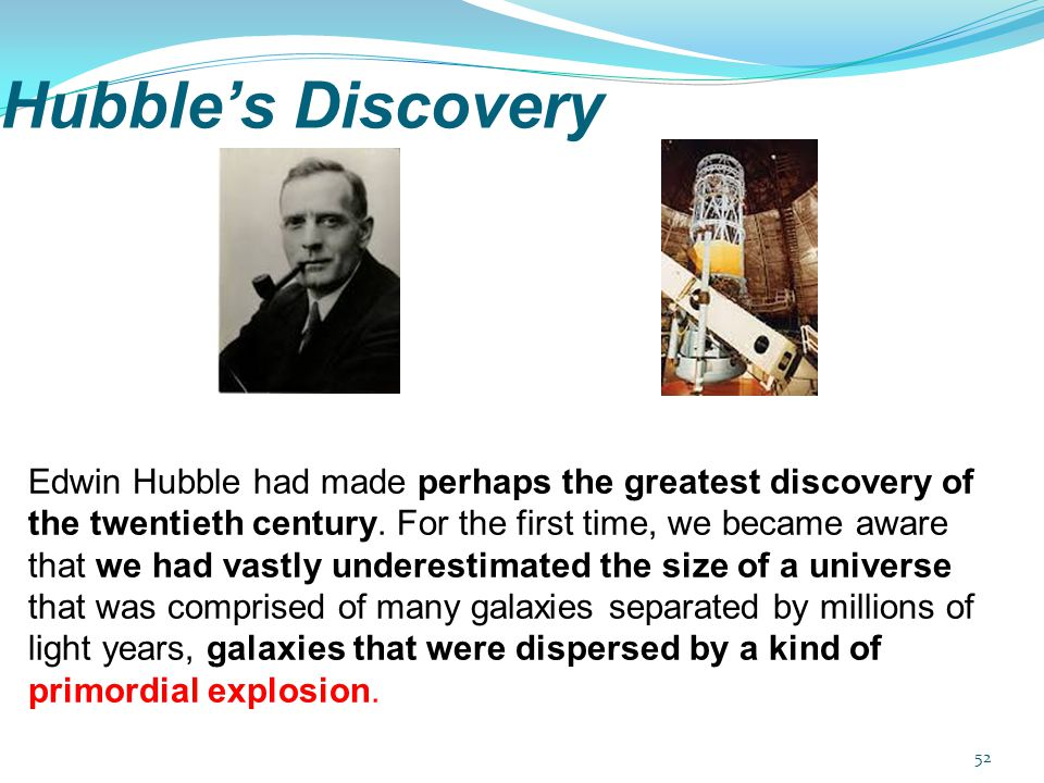 Edwin Hubble had made perhaps the greatest discovery of the twentieth century. For the first time, we became aware that we had vastly underestimated the size of a universe that was comprised of many galaxies separated by millions of light years, galaxies that were dispersed by a kind of primordial explosion.