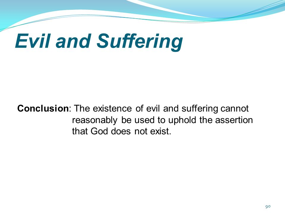Evil and Suffering Conclusion: The existence of evil and suffering cannot reasonably be used to uphold the assertion that God does not exist.