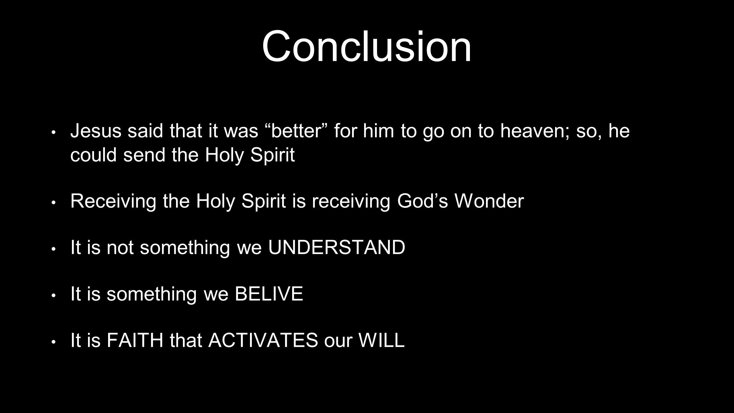 Conclusion Jesus said that it was better for him to go on to heaven; so, he could send the Holy Spirit.