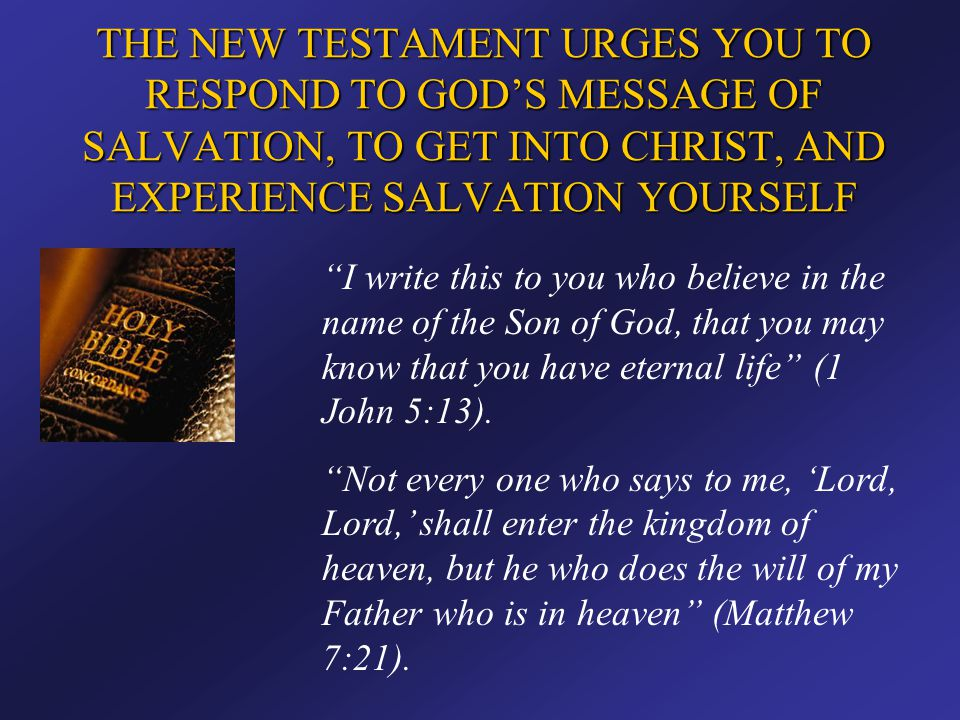 THE NEW TESTAMENT URGES YOU TO RESPOND TO GOD'S MESSAGE OF SALVATION, TO GET INTO CHRIST, AND EXPERIENCE SALVATION YOURSELF
