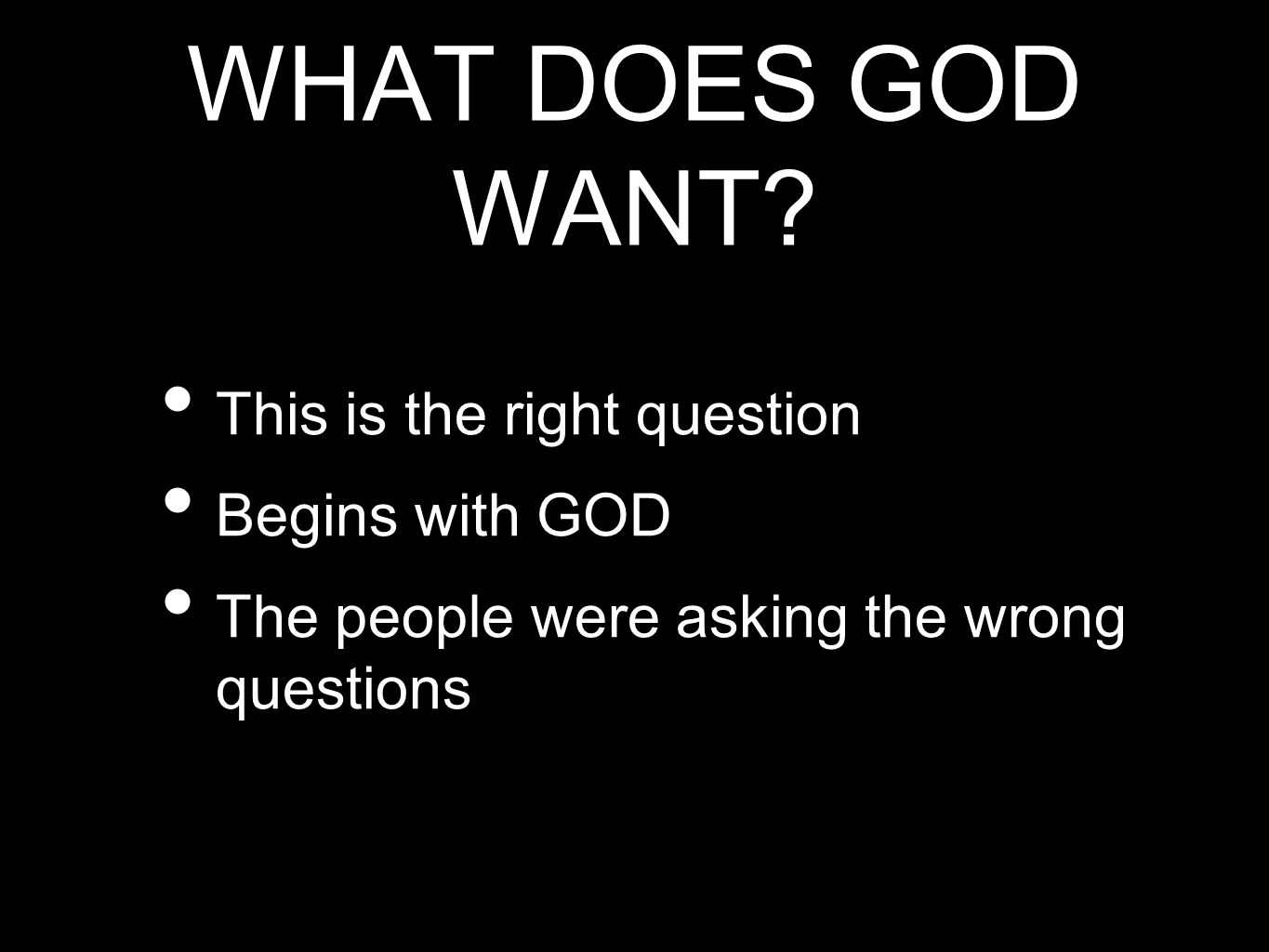 WHAT DOES GOD WANT This is the right question Begins with GOD
