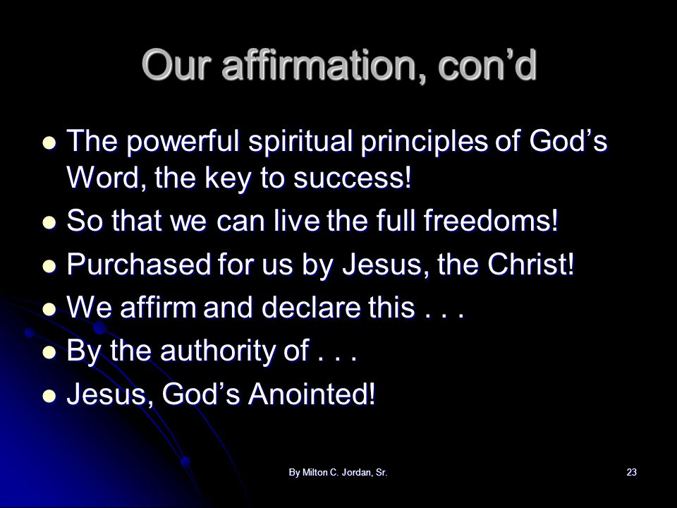 Our affirmation, con'd The powerful spiritual principles of God's Word, the key to success! So that we can live the full freedoms!