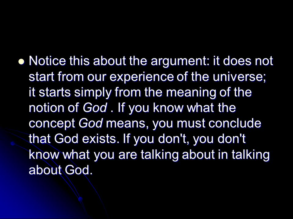 Notice this about the argument: it does not start from our experience of the universe; it starts simply from the meaning of the notion of God .