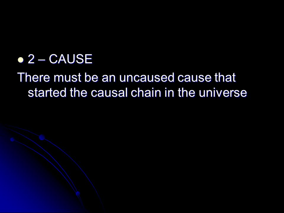 2 – CAUSE There must be an uncaused cause that started the causal chain in the universe