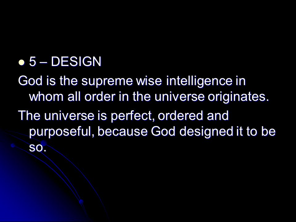 5 – DESIGN God is the supreme wise intelligence in whom all order in the universe originates.