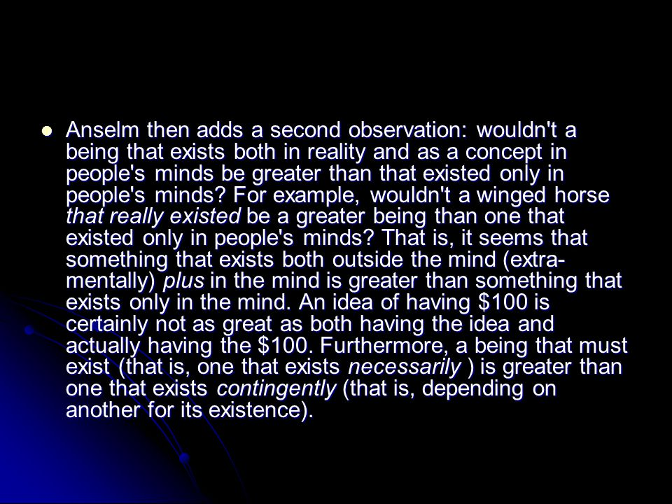 Anselm then adds a second observation: wouldn t a being that exists both in reality and as a concept in people s minds be greater than that existed only in people s minds.