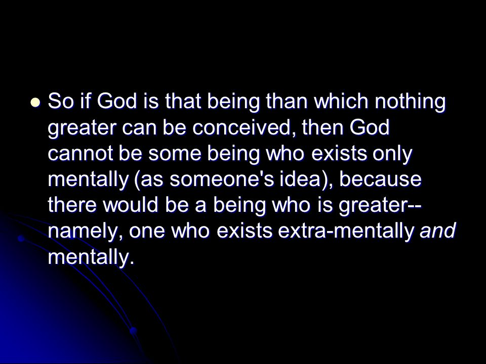 So if God is that being than which nothing greater can be conceived, then God cannot be some being who exists only mentally (as someone s idea), because there would be a being who is greater--namely, one who exists extra-mentally and mentally.