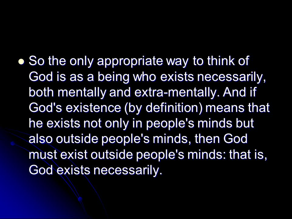 So the only appropriate way to think of God is as a being who exists necessarily, both mentally and extra-mentally.