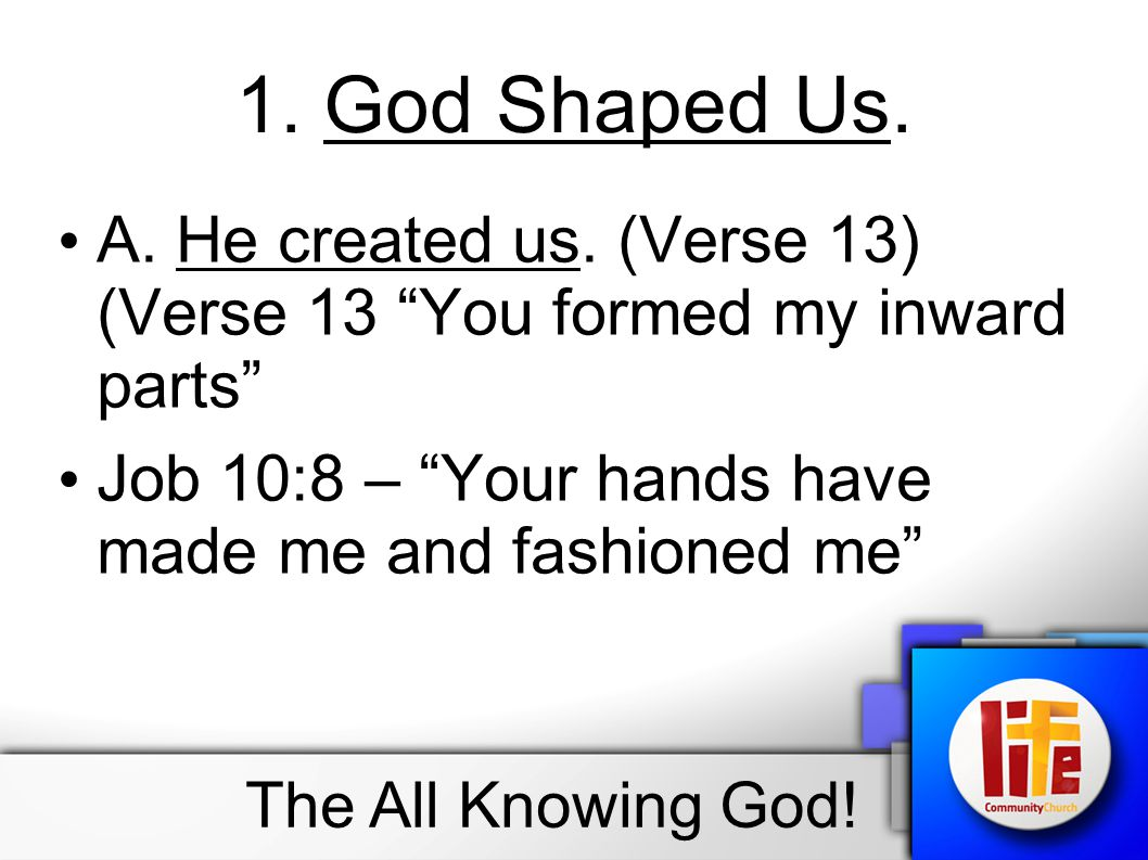 1. God Shaped Us. A. He created us. (Verse 13) (Verse 13 You formed my inward parts