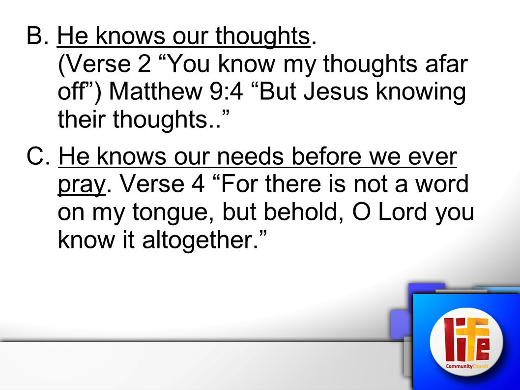 B. He knows our thoughts. (Verse 2 You know my thoughts afar off ) Matthew 9:4 But Jesus knowing their thoughts..