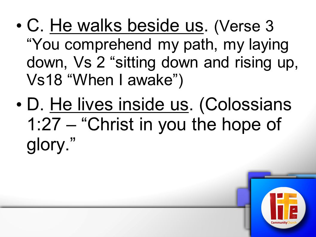 C. He walks beside us. (Verse 3 You comprehend my path, my laying down, Vs 2 sitting down and rising up, Vs18 When I awake )