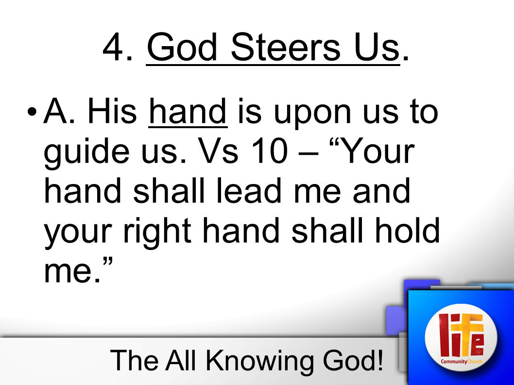 4. God Steers Us. A. His hand is upon us to guide us. Vs 10 – Your hand shall lead me and your right hand shall hold me.