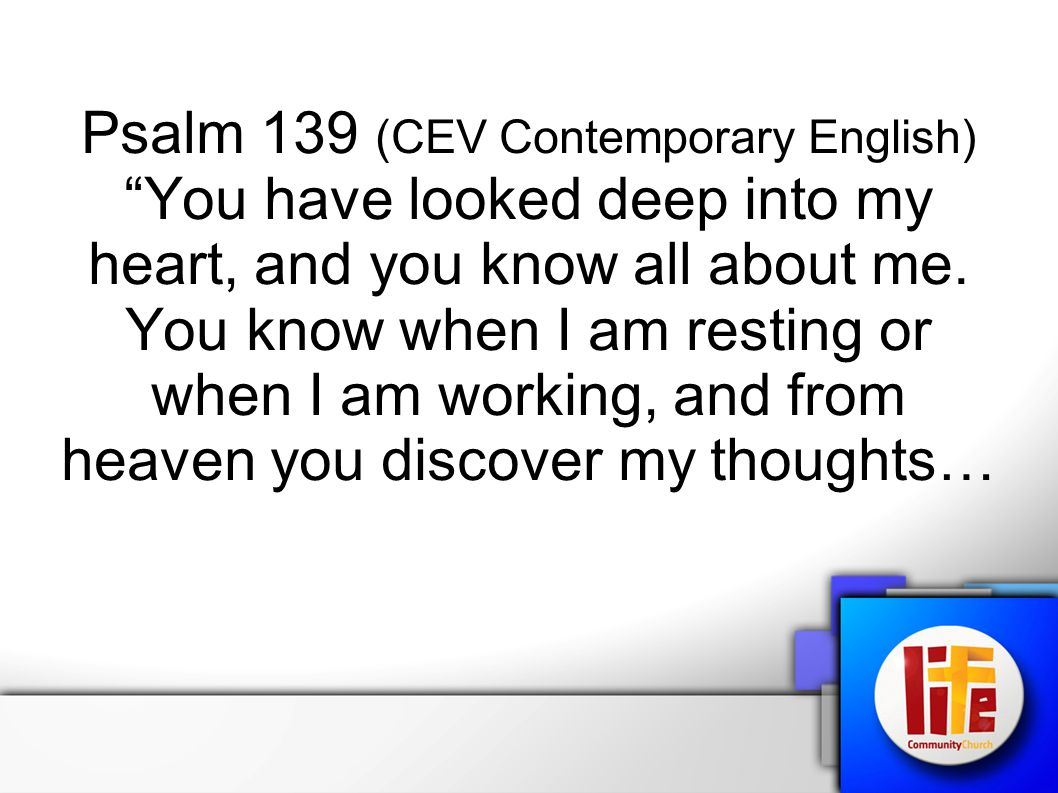 Psalm 139 (CEV Contemporary English) You have looked deep into my heart, and you know all about me.