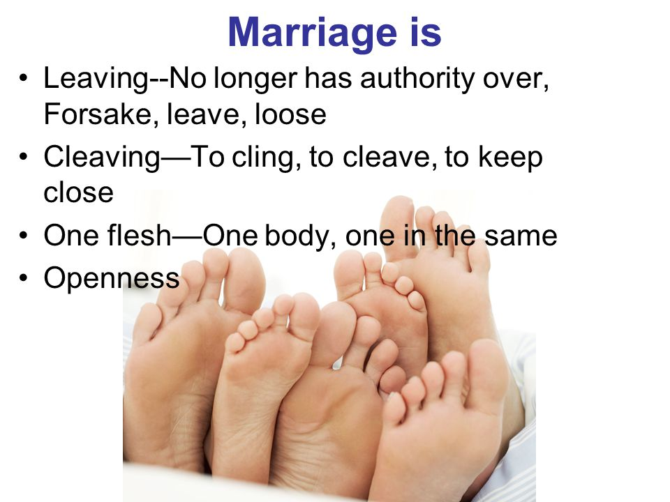Marriage is Leaving‑‑No longer has authority over, Forsake, leave, loose. Cleaving—To cling, to cleave, to keep close.