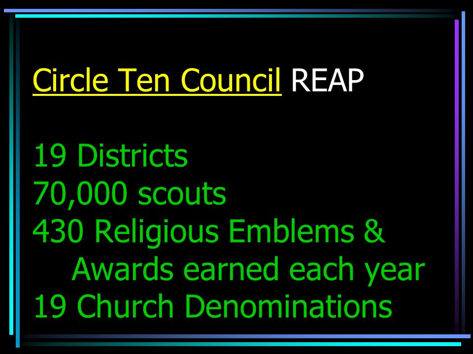 Circle Ten Council REAP 19 Districts 70,000 scouts 430 Religious Emblems & Awards earned each year 19 Church Denominations