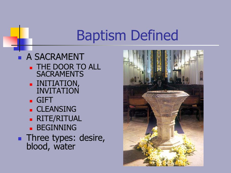 Baptism Defined A SACRAMENT Three types: desire, blood, water