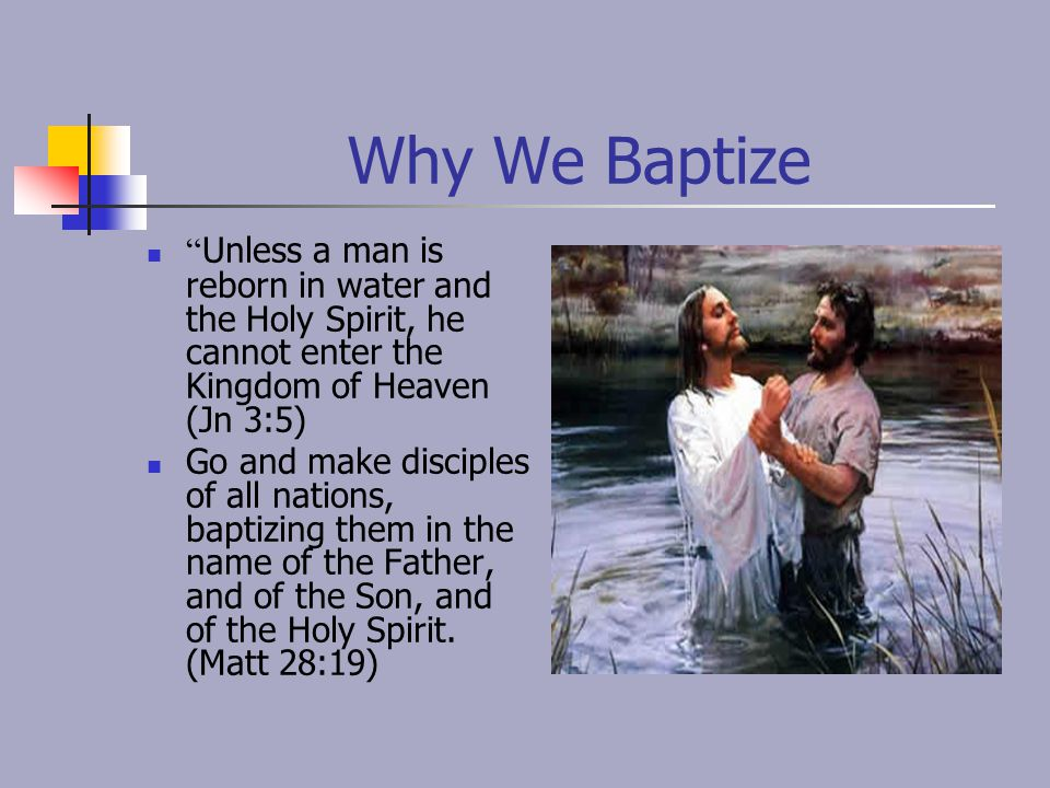 Why We Baptize Unless a man is reborn in water and the Holy Spirit, he cannot enter the Kingdom of Heaven (Jn 3:5)