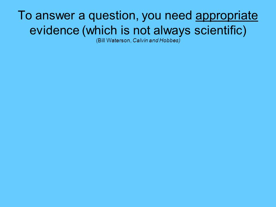 To answer a question, you need appropriate evidence (which is not always scientific) (Bill Waterson, Calvin and Hobbes)