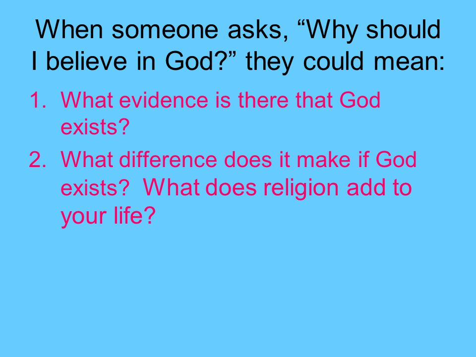 When someone asks, Why should I believe in God they could mean: