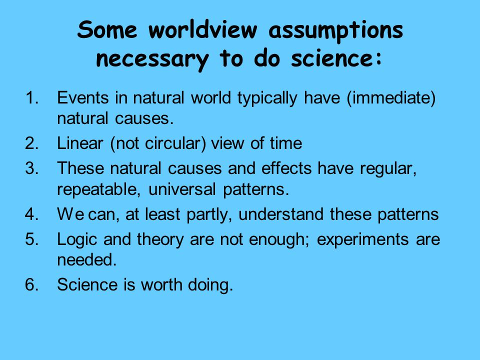 Some worldview assumptions necessary to do science: