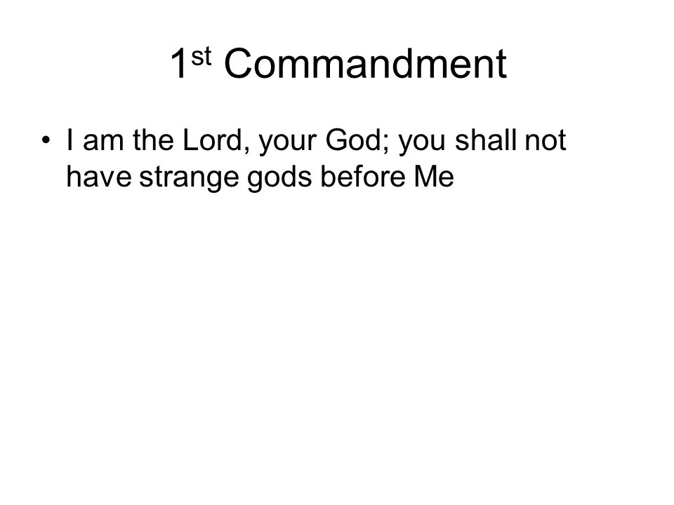 1st Commandment I am the Lord, your God; you shall not have strange gods before Me