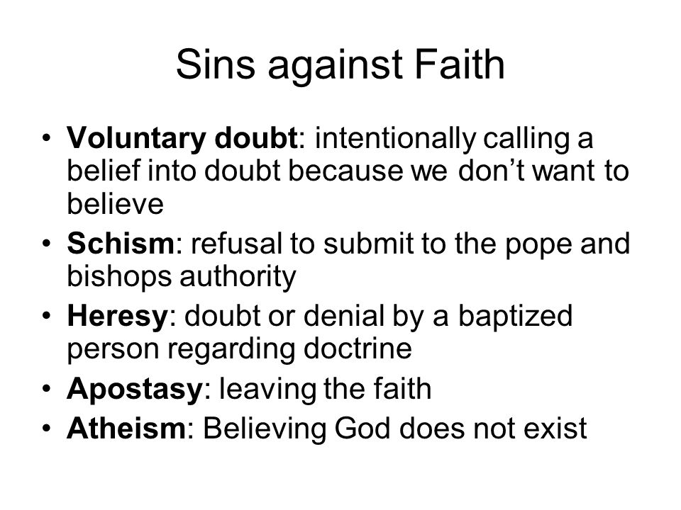 Sins against Faith Voluntary doubt: intentionally calling a belief into doubt because we don't want to believe.