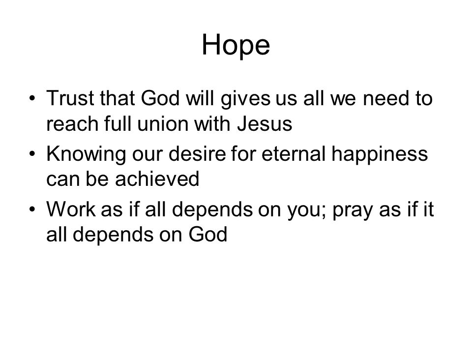 Hope Trust that God will gives us all we need to reach full union with Jesus. Knowing our desire for eternal happiness can be achieved.