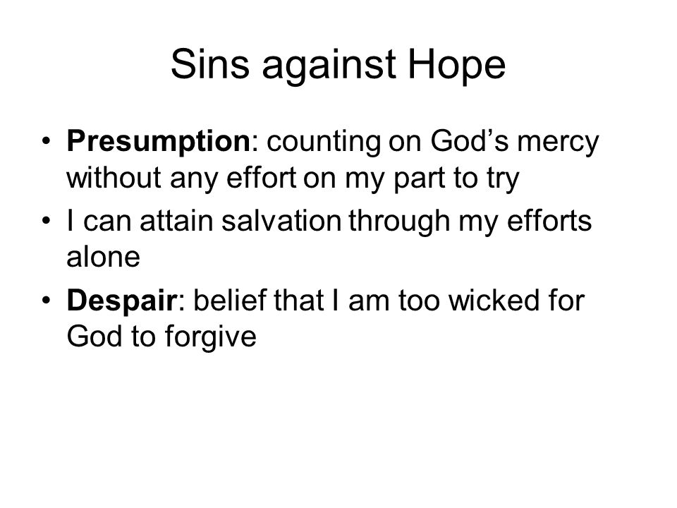 Sins against Hope Presumption: counting on God's mercy without any effort on my part to try. I can attain salvation through my efforts alone.