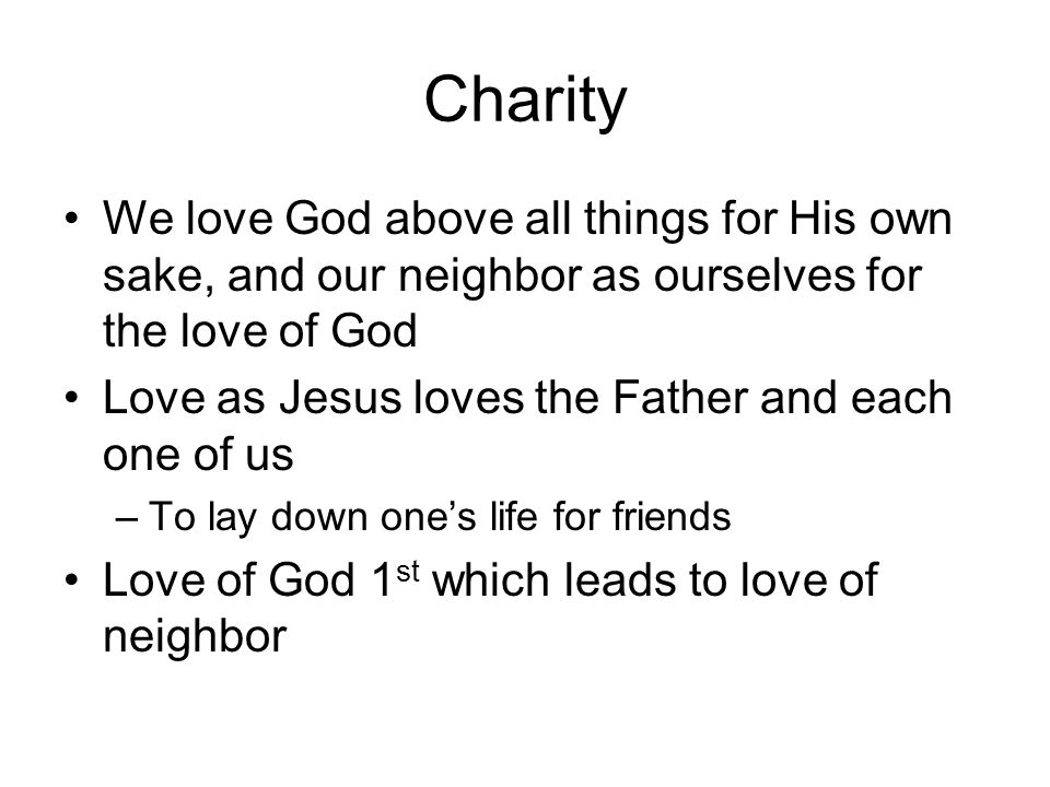 Charity We love God above all things for His own sake, and our neighbor as ourselves for the love of God.