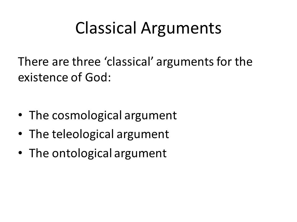 Classical Arguments There are three 'classical' arguments for the existence of God: The cosmological argument.