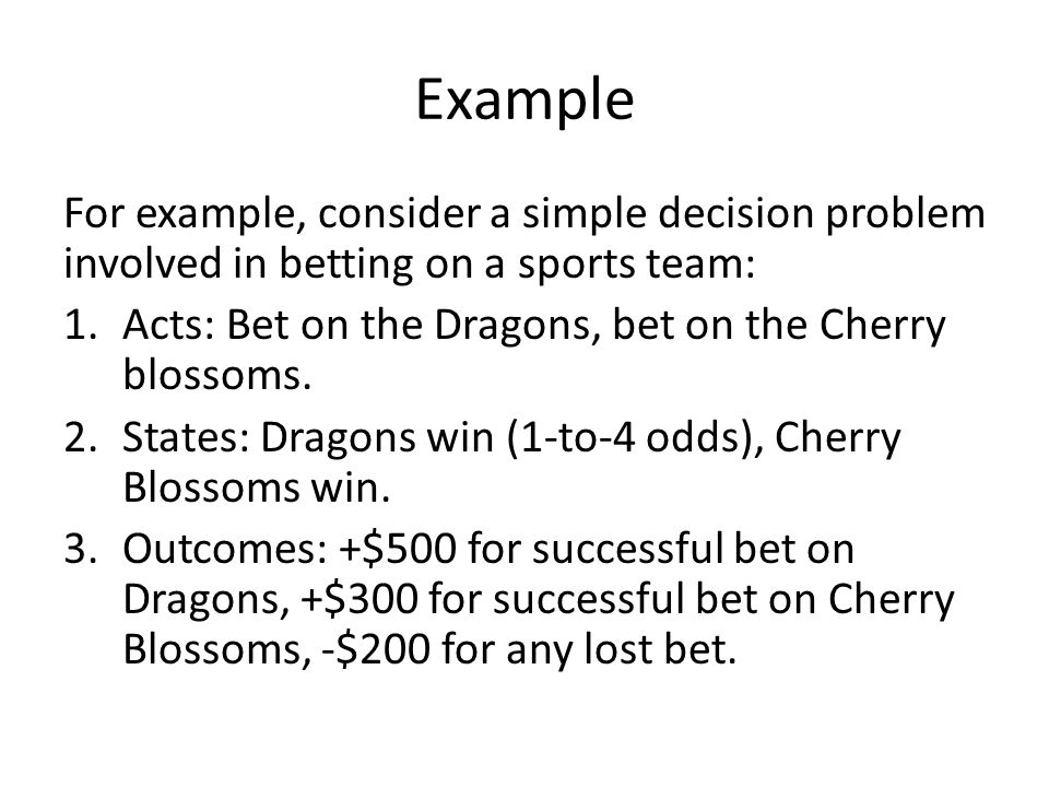 Example For example, consider a simple decision problem involved in betting on a sports team: Acts: Bet on the Dragons, bet on the Cherry blossoms.