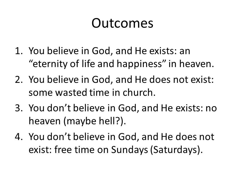 Outcomes You believe in God, and He exists: an eternity of life and happiness in heaven.