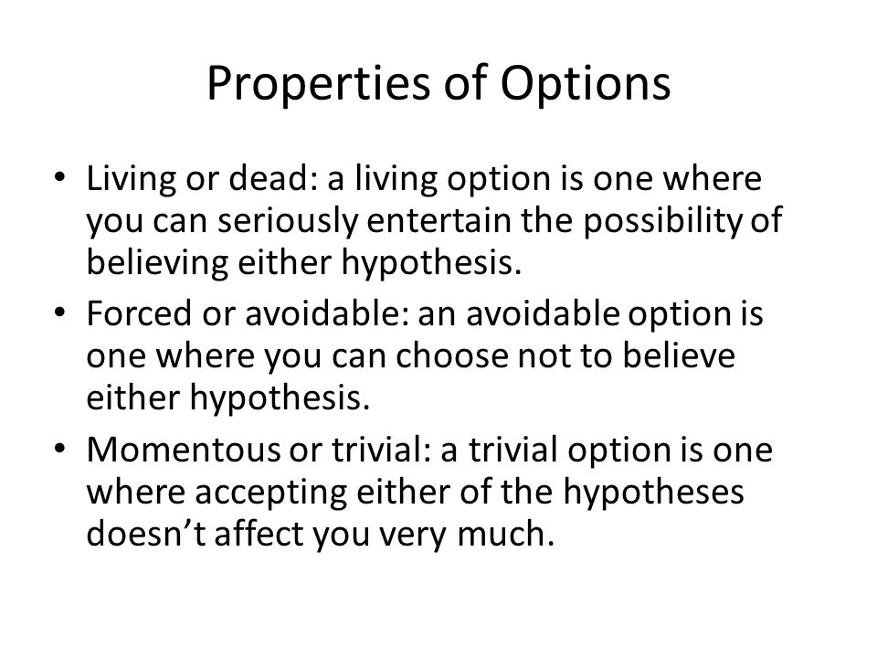 Properties of Options Living or dead: a living option is one where you can seriously entertain the possibility of believing either hypothesis.