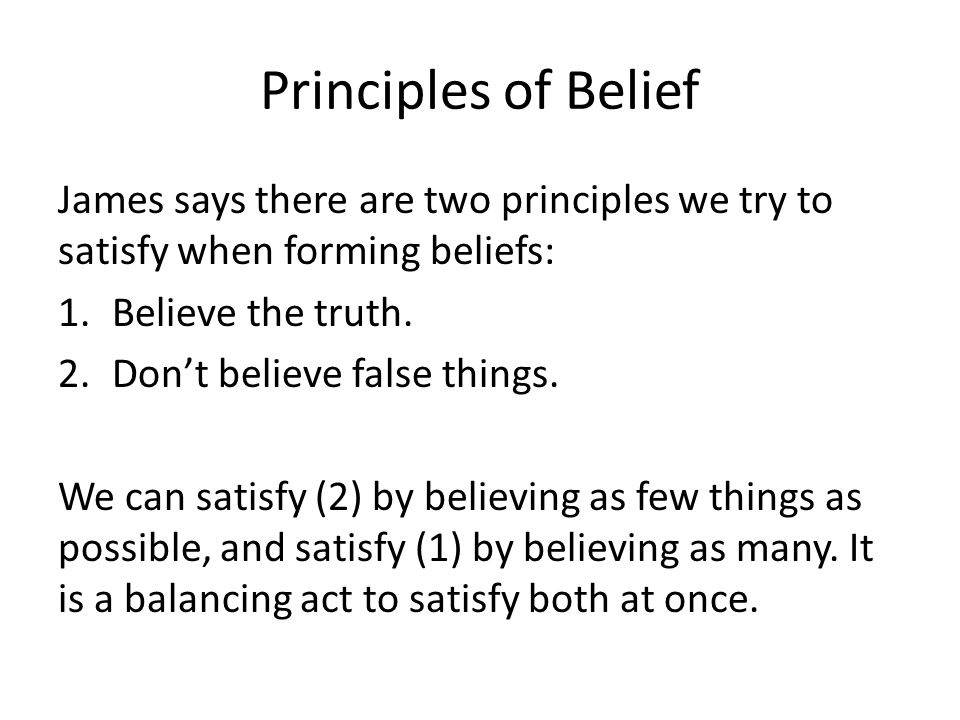 Principles of Belief James says there are two principles we try to satisfy when forming beliefs: Believe the truth.