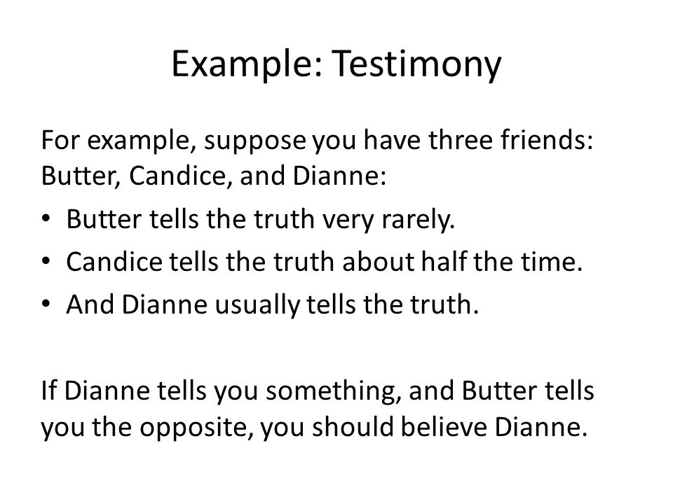 Example: Testimony For example, suppose you have three friends: Butter, Candice, and Dianne: Butter tells the truth very rarely.