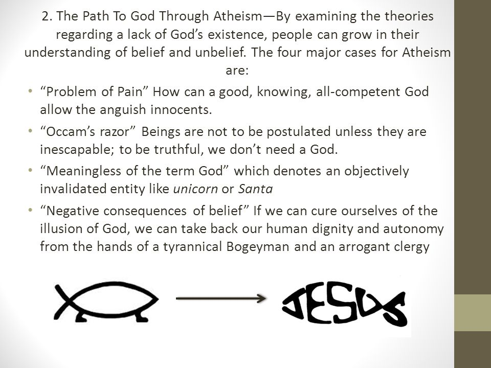 2. The Path To God Through Atheism—By examining the theories regarding a lack of God's existence, people can grow in their understanding of belief and unbelief. The four major cases for Atheism are: