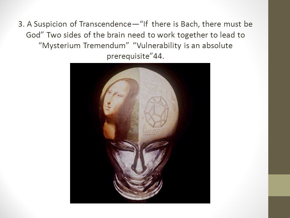 3. A Suspicion of Transcendence— If there is Bach, there must be God Two sides of the brain need to work together to lead to Mysterium Tremendum Vulnerability is an absolute prerequisite 44.