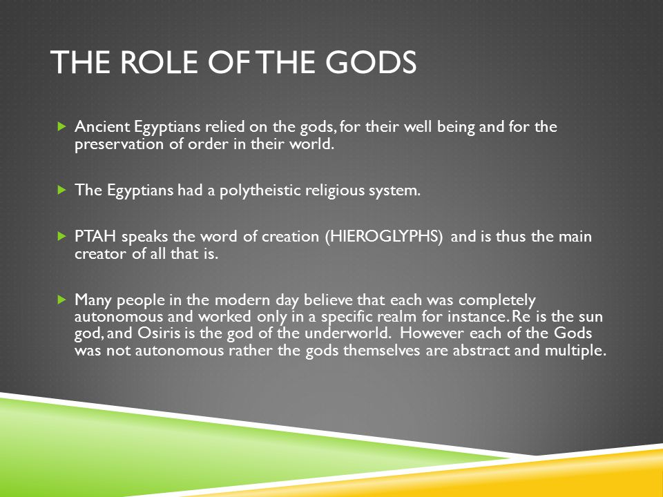 The role of the gods Ancient Egyptians relied on the gods, for their well being and for the preservation of order in their world.